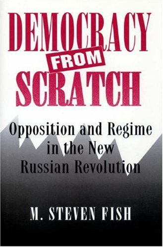 Democracy from Scratch : Opposition and Regime in the New Russian Revolution - Fish, M. Steven
