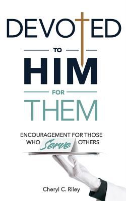 Devoted to Him for Them: Encouragement for Those Who Serve Others
