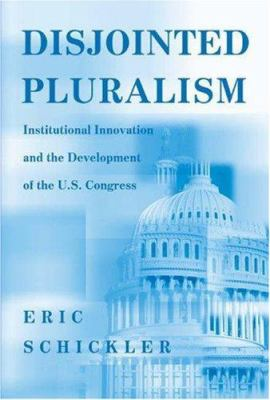 Disjointed Pluralism: Institutional Innovation and the Development of the U.S. Congress 9780691049250