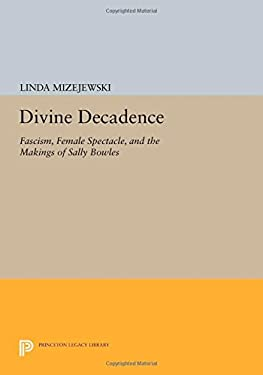 Divine Decadence: Fascism, Female Spectacle, and the Makings of Sally Bowles 9780691023465