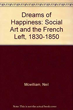 Dreams of Happiness: Social Art and the French Left, 1830-1850 9780691031552