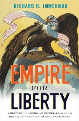 Empire for Liberty: A History of American Imperialism from Benjamin Franklin to Paul Wolfowitz 9780691127620