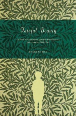 Fateful Beauty: Aesthetic Environments, Juvenile Development, and Literature 1860-1960 9780691133485