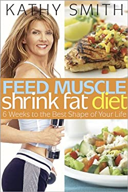 Feed Muscle, Shrink Fat Diet: 6 Weeks to the Best Shape of Your Life 9780696238321
