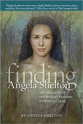 Finding Angela Shelton: The True Story of One Woman's Triumph Over Sexual Abuse 9780696239410