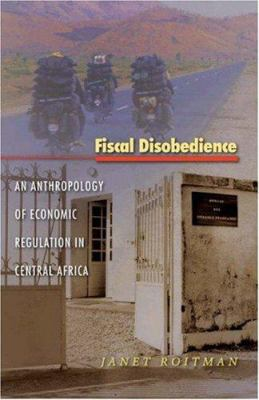 Fiscal Disobedience: An Anthropology of Economic Regulation in Central Africa 9780691118697