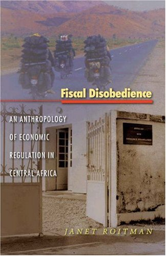 Fiscal Disobedience: An Anthropology of Economic Regulation in Central Africa 9780691118703