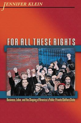 For All These Rights: Business, Labor, and the Shaping of America's Public-Private Welfare State 9780691126050