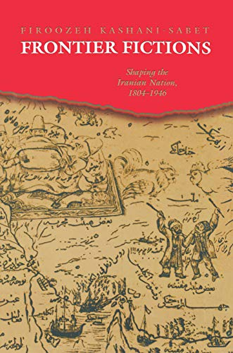 Frontier Fictions: Shaping the Iranian Nation, 1804-1946 9780691004976
