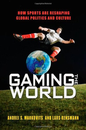 Gaming the World: How Sports Are Reshaping Global Politics and Culture 9780691137513