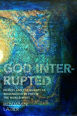 God Interrupted: Heresy and the European Imagination Between the World Wars 9780691136707
