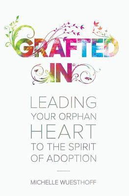 Grafted In: Leading Your Orphan Heart to the Spirit of Adoption