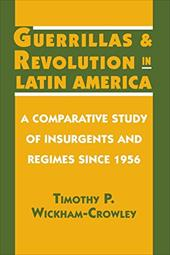 Guerrillas and Revolution in Latin America: A Comparative Study of Insurgents and Regimes Since 1956 - Wickham-Crowley, Timothy