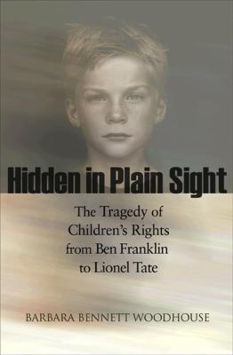 Hidden in Plain Sight: The Tragedy of Children's Rights from Ben Franklin to Lionel Tate 9780691126906