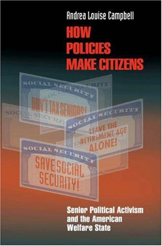 How Policies Make Citizens: Senior Political Activism and the American Welfare State 9780691122502