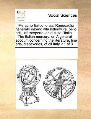 Il Mercurio Italico: O Sia, Ragguaglio Generale Intorno Alla Letteratura, Bello Arti, Utili Scoperte, EC Di Tutta L'Italia =The Italian Mer 9780699148542