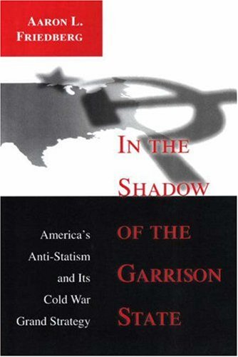 In the Shadow of the Garrison State: America's Anti-Statism and Its Cold War Grand Strategy 9780691048901