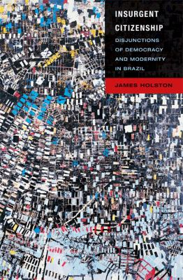 Insurgent Citizenship: Disjunctions of Democracy and Modernity in Brazil 9780691130217