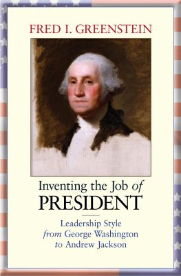Inventing the Job of President: Leadership Style from George Washington to Andrew Jackson 9780691133584