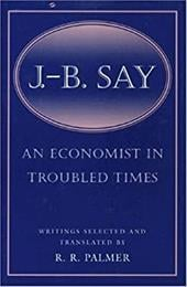 J. B. Say: An Economist in Troubled Times - Say, Jean-Baptiste / Say, J. B. / Palmer, Robert Roswell