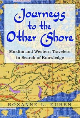 Journeys to the Other Shore: Muslim and Western Travelers in Search of Knowledge 9780691127217