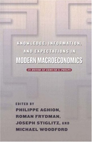 Knowledge, Information, and Expectations in Modern Macroeconomics: In Honor of Edmund S. Phelps 9780691094854