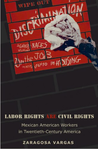 Labor Rights Are Civil Rights: Mexican American Workers in Twentieth-Century America 9780691134024