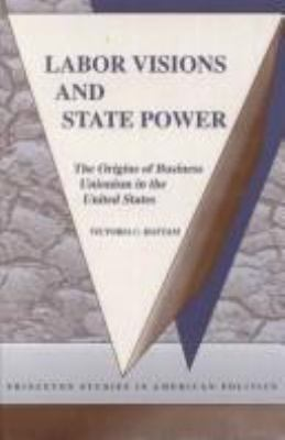 Labor Visions and State Power: The Origins of Business Unionism in the United States 9780691078700