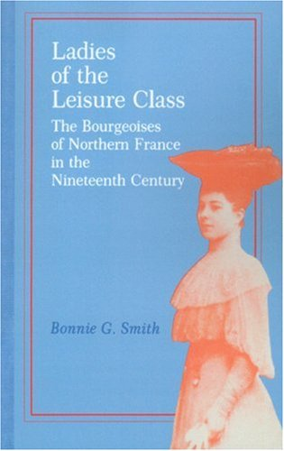 Ladies of the Leisure Class: The Bourgeoises of Northern France in the Nineteenth Century 9780691101217