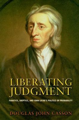 Liberating Judgment: Fanatics, Skeptics, and John Locke's Politics of Probability 9780691144740