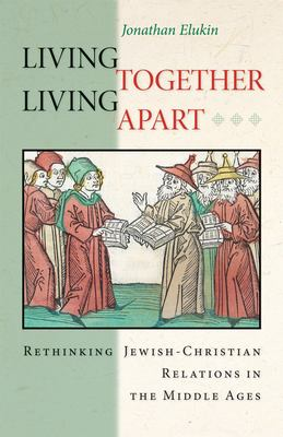 Living Together, Living Apart: Rethinking Jewish-Christian Relations in the Middle Ages 9780691114873