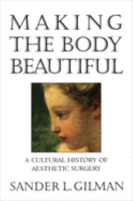 Making the Body Beautiful: A Cultural History of Aesthetic Surgery 9780691026725