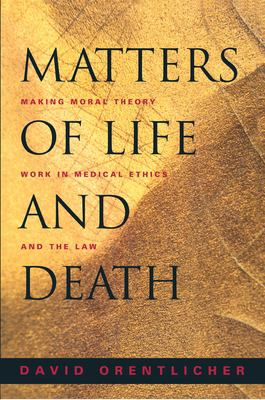 Matters of Life and Death: Making Moral Theory Work in Medical Ethics and the Law 9780691089461