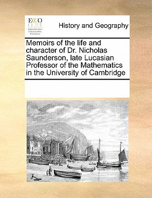 Memoirs of the Life and Character of Dr. Nicholas Saunderson, Late Lucasian Professor of the Mathematics in the University of Cambridge 9780699150125