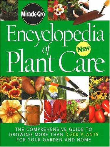 Miracle-Gro Encyclopedia of Plant Care: The Comprehensive Guide to Growing More Than 3,300 Plants for Your Garden and Home 9780696220081