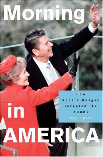 Morning in America: How Ronald Reagan Invented the 1980's 9780691096452