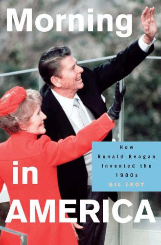 Morning in America: How Ronald Reagan Invented the 1980's 9780691130606