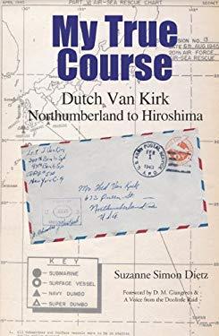 My True Course: Dutch Van Kirk Northumberland to Hiroshima 9780692016763