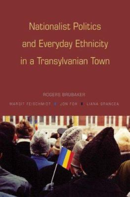 Nationalist Politics & Everyday Ethnicity in a Transylvanian 9780691128344