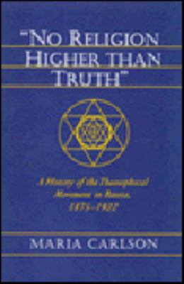 No Religion Higher Than Truth: A History of the Theosophical Movement in Russia, 1875-1922 9780691056821