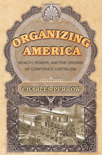 Organizing America: Wealth, Power, and the Origins of Corporate Capitalism 9780691089546
