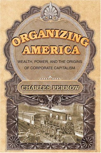 Organizing America: Wealth, Power, and the Origins of Corporate Capitalism 9780691123158