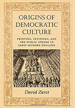 Origins of Democratic Culture: Printing, Petitions, and the Public Sphere in Early-Modern England 9780691006949
