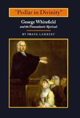 Pedlar in Divinity: George Whitefield and the Transatlantic Revivals, 1737-1770 9780691032962
