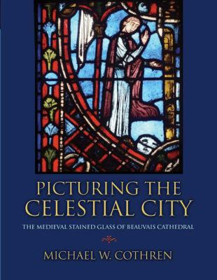 Picturing the Celestial City: The Medieval Stained Glass of Beauvais Cathedral 9780691120805
