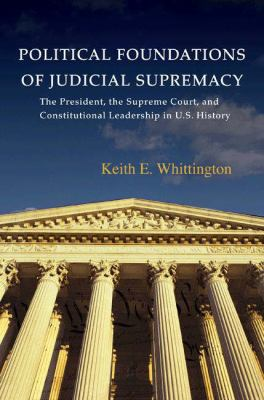Political Foundations of Judicial Supremacy: The Presidency, the Supreme Court, and Constitutional Leadership in U.S. History 9780691096407