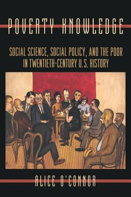 Poverty Knowledge: Social Science, Social Policy, and the Poor in Twentieth-Century U.S. History 9780691102559