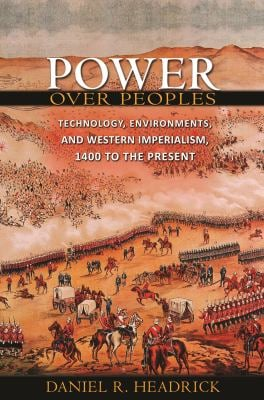 Power Over Peoples: Technology, Environments, and Western Imperialism, 1400 to the Present 9780691139333