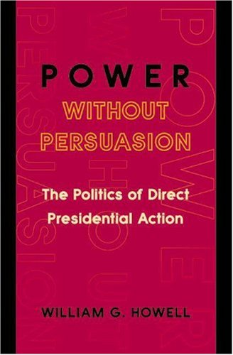 Power Without Persuasion: The Politics of Direct Presidential Action 9780691102702