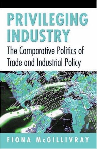 Privileging Industry: The Comparative Politics of Trade and Industrial Policy 9780691027708